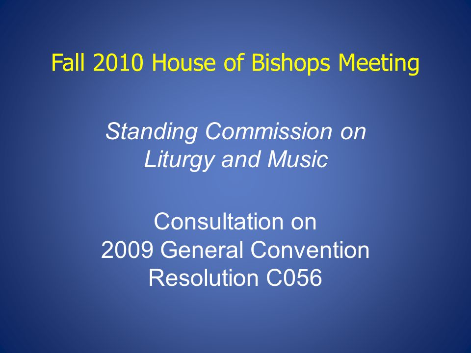 Fall 2010 House of Bishops Meeting Standing Commission on Liturgy and Music Consultation on 2009 General Convention Resolution C056
