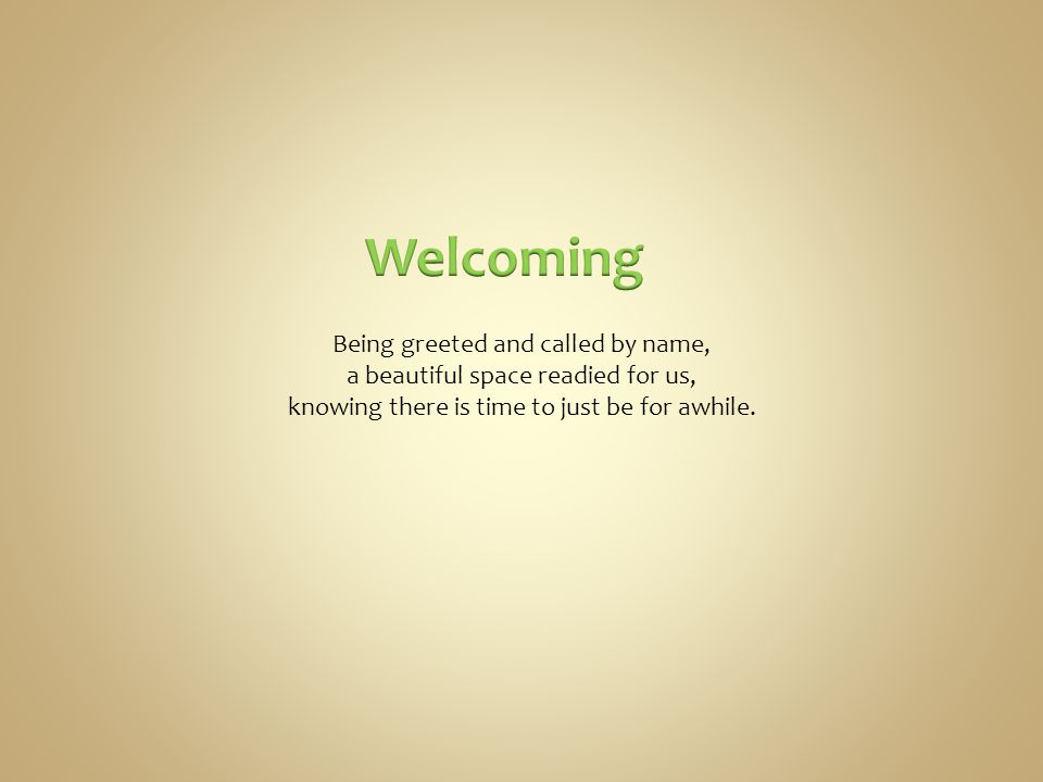 Being greeted and called by name, a beautiful space readied for us, knowing there is time to just be for awhile.