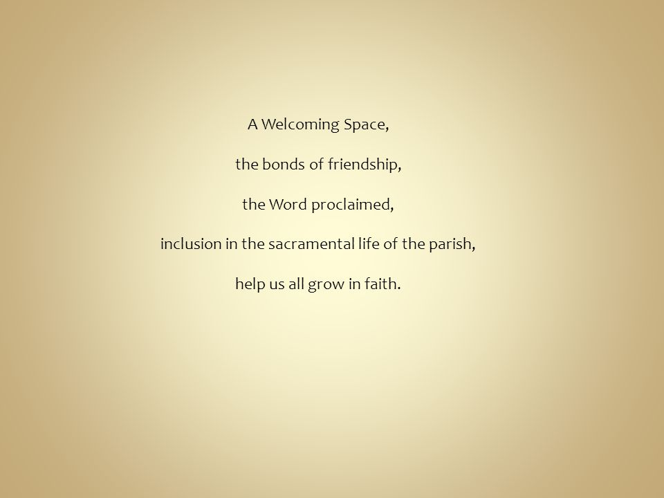 A Welcoming Space, the bonds of friendship, the Word proclaimed, inclusion in the sacramental life of the parish, help us all grow in faith.