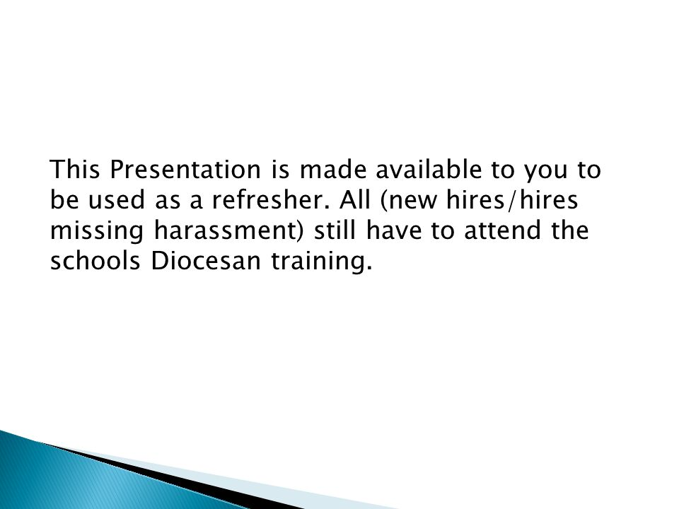 This Presentation is made available to you to be used as a refresher. All (new hires/hires missing harassment) still have to attend the schools Dioces
