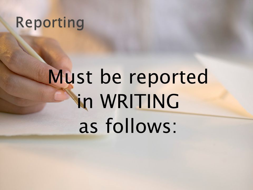 Must be reported in WRITING as follows:
