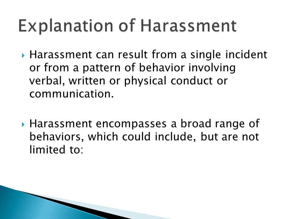  Harassment can result from a single incident or from a pattern of behavior involving verbal, written or physical conduct or communication.  Harassm
