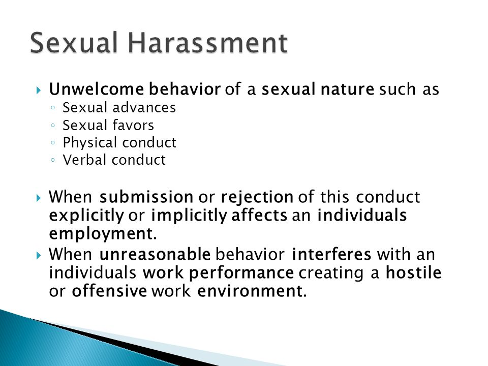  Unwelcome behavior of a sexual nature such as ◦ Sexual advances ◦ Sexual favors ◦ Physical conduct ◦ Verbal conduct  When submission or rejection o