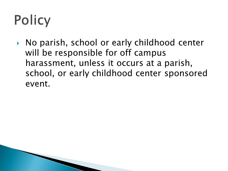  No parish, school or early childhood center will be responsible for off campus harassment, unless it occurs at a parish, school, or early childhood