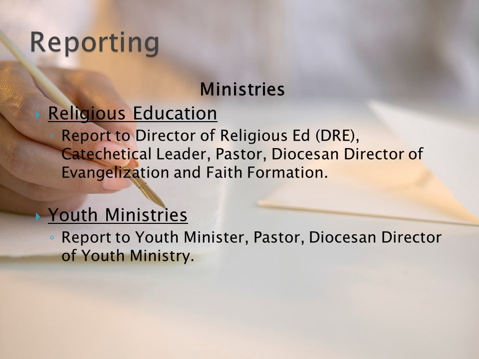Ministries  Religious Education ◦ Report to Director of Religious Ed (DRE), Catechetical Leader, Pastor, Diocesan Director of Evangelization and Fait