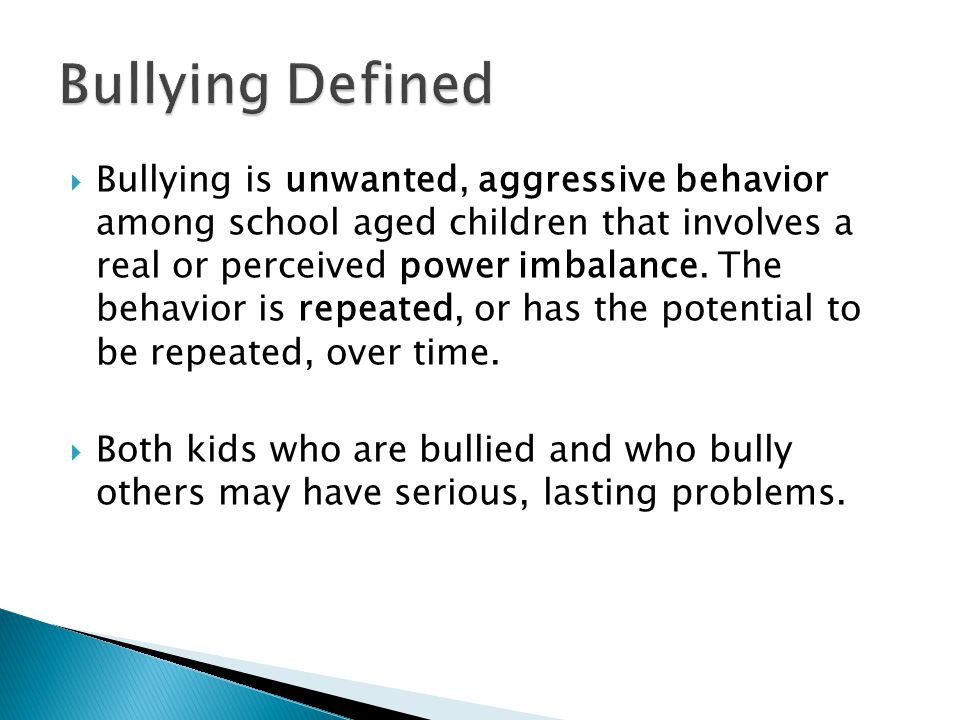  Bullying is unwanted, aggressive behavior among school aged children that involves a real or perceived power imbalance. The behavior is repeated, or