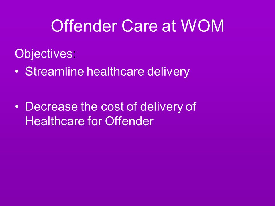 Offender Care at WOM Objectives: Streamline healthcare delivery Decrease the cost of delivery of Healthcare for Offender