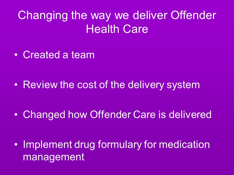 Changing the way we deliver Offender Health Care Created a team Review the cost of the delivery system Changed how Offender Care is delivered Implement drug formulary for medication management