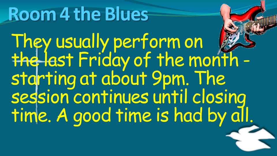 Room 4 the Blues They usually perform on the last Friday of the month - starting at about 9pm. The session continues until closing time. A good time i