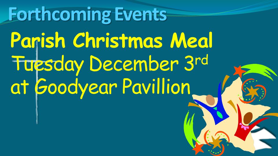 Forthcoming Events Parish Christmas Meal Tuesday December 3 rd at Goodyear Pavillion