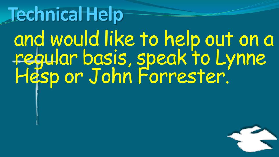 Technical Help and would like to help out on a regular basis, speak to Lynne Hesp or John Forrester.