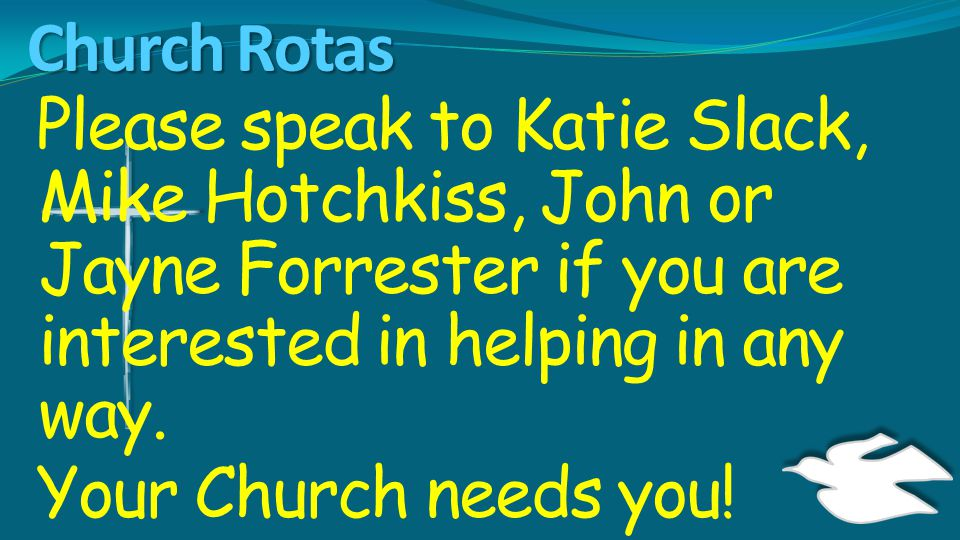 Church Rotas Please speak to Katie Slack, Mike Hotchkiss, John or Jayne Forrester if you are interested in helping in any way. Your Church needs you!