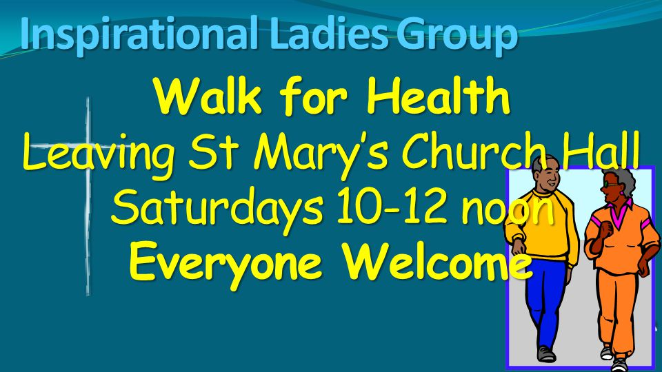Inspirational Ladies Group Walk for Health Leaving St Mary's Church Hall Saturdays 10-12 noon Everyone Welcome
