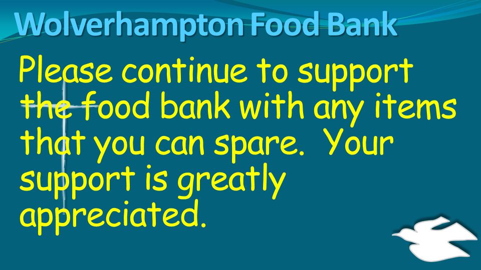 Wolverhampton Food Bank Please continue to support the food bank with any items that you can spare. Your support is greatly appreciated.