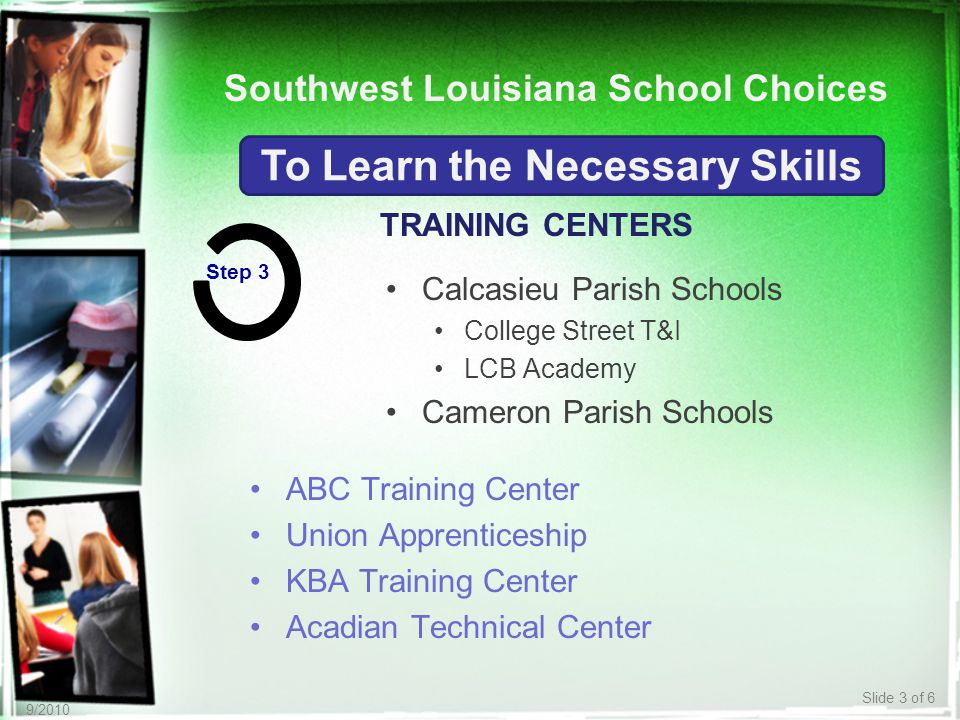 Slide 3 of 6 9/2010 TRAINING CENTERS To Learn the Necessary Skills Step 3 ABC Training Center Union Apprenticeship KBA Training Center Acadian Technical Center Calcasieu Parish Schools College Street T&I LCB Academy Cameron Parish Schools Southwest Louisiana School Choices