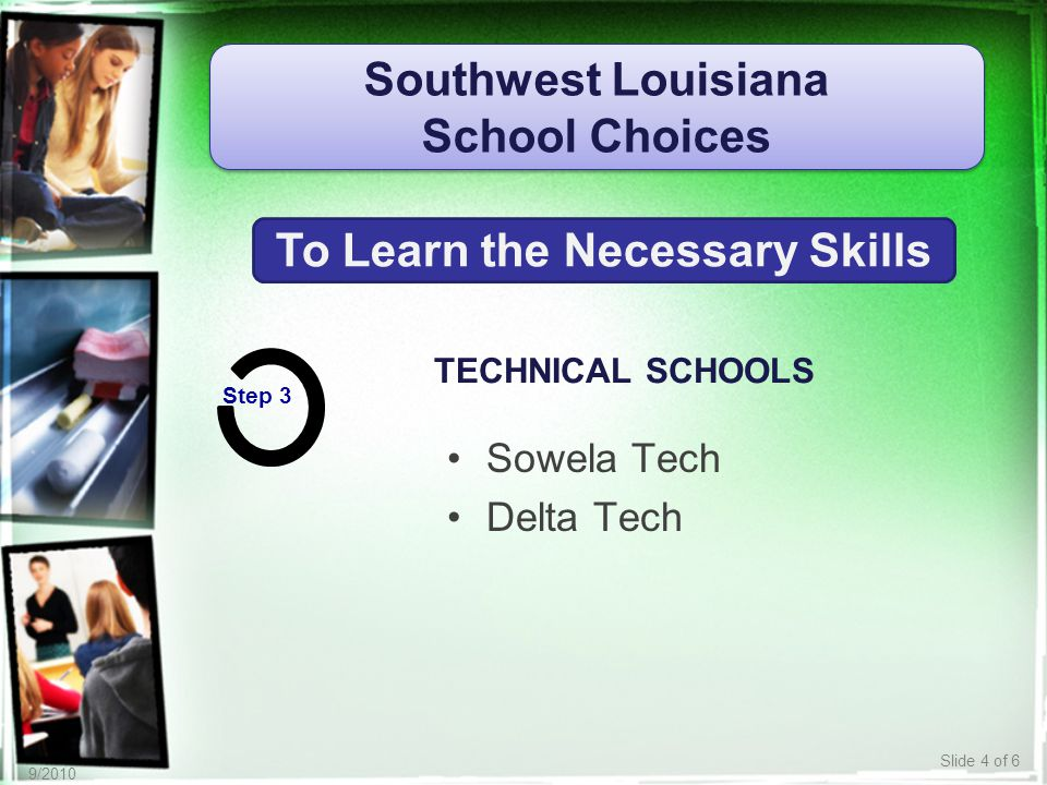 Slide 4 of 6 9/2010 TECHNICAL SCHOOLS Southwest Louisiana School Choices Southwest Louisiana School Choices To Learn the Necessary Skills Step 3 Sowela Tech Delta Tech