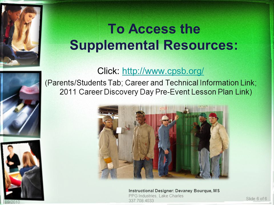 Slide 6 of 6 9/2010 To Access the Supplemental Resources: Click: http://www.cpsb.org/http://www.cpsb.org/ (Parents/Students Tab; Career and Technical Information Link; 2011 Career Discovery Day Pre-Event Lesson Plan Link) Instructional Designer: Devaney Bourque, MS PPG Industries, Lake Charles 337.708.4033