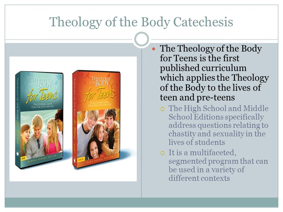 Theology of the Body Catechesis The Theology of the Body for Teens is the first published curriculum which applies the Theology of the Body to the lives of teen and pre-teens  The High School and Middle School Editions specifically address questions relating to chastity and sexuality in the lives of students  It is a multifaceted, segmented program that can be used in a variety of different contexts