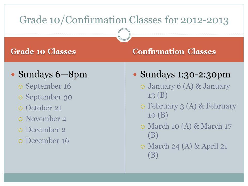 Grade 10 Classes Confirmation Classes Sundays 6—8pm  September 16  September 30  October 21  November 4  December 2  December 16 Sundays 1:30-2:30pm  January 6 (A) & January 13 (B)  February 3 (A) & February 10 (B)  March 10 (A) & March 17 (B)  March 24 (A) & April 21 (B) Grade 10/Confirmation Classes for 2012-2013