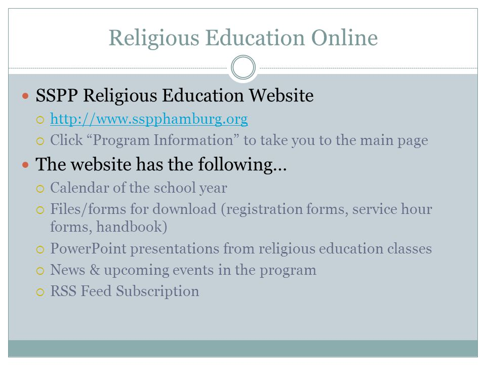 Religious Education Online SSPP Religious Education Website  http://www.sspphamburg.org http://www.sspphamburg.org  Click Program Information to take you to the main page The website has the following…  Calendar of the school year  Files/forms for download (registration forms, service hour forms, handbook)  PowerPoint presentations from religious education classes  News & upcoming events in the program  RSS Feed Subscription