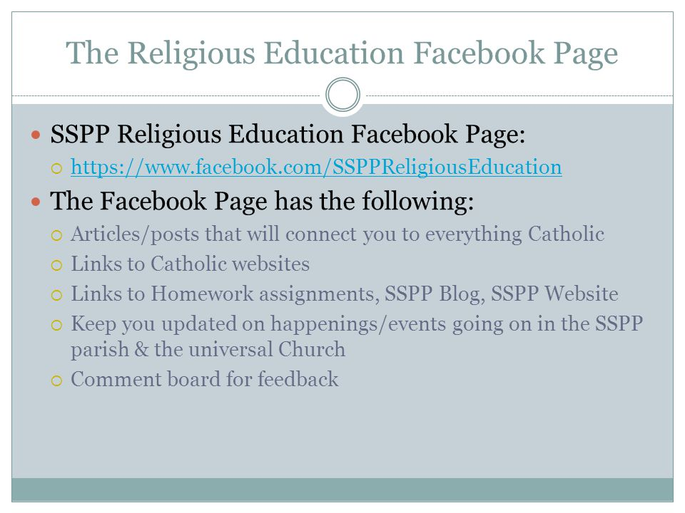 The Religious Education Facebook Page SSPP Religious Education Facebook Page:  https://www.facebook.com/SSPPReligiousEducation https://www.facebook.com/SSPPReligiousEducation The Facebook Page has the following:  Articles/posts that will connect you to everything Catholic  Links to Catholic websites  Links to Homework assignments, SSPP Blog, SSPP Website  Keep you updated on happenings/events going on in the SSPP parish & the universal Church  Comment board for feedback
