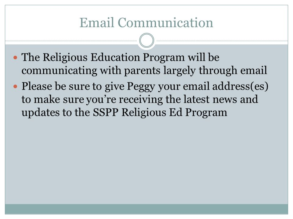 Email Communication The Religious Education Program will be communicating with parents largely through email Please be sure to give Peggy your email address(es) to make sure you're receiving the latest news and updates to the SSPP Religious Ed Program
