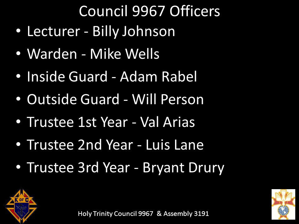 Holy Trinity Council 9967 & Assembly 3191 Council 9967 Officers Lecturer - Billy Johnson Warden - Mike Wells Inside Guard - Adam Rabel Outside Guard - Will Person Trustee 1st Year - Val Arias Trustee 2nd Year - Luis Lane Trustee 3rd Year - Bryant Drury