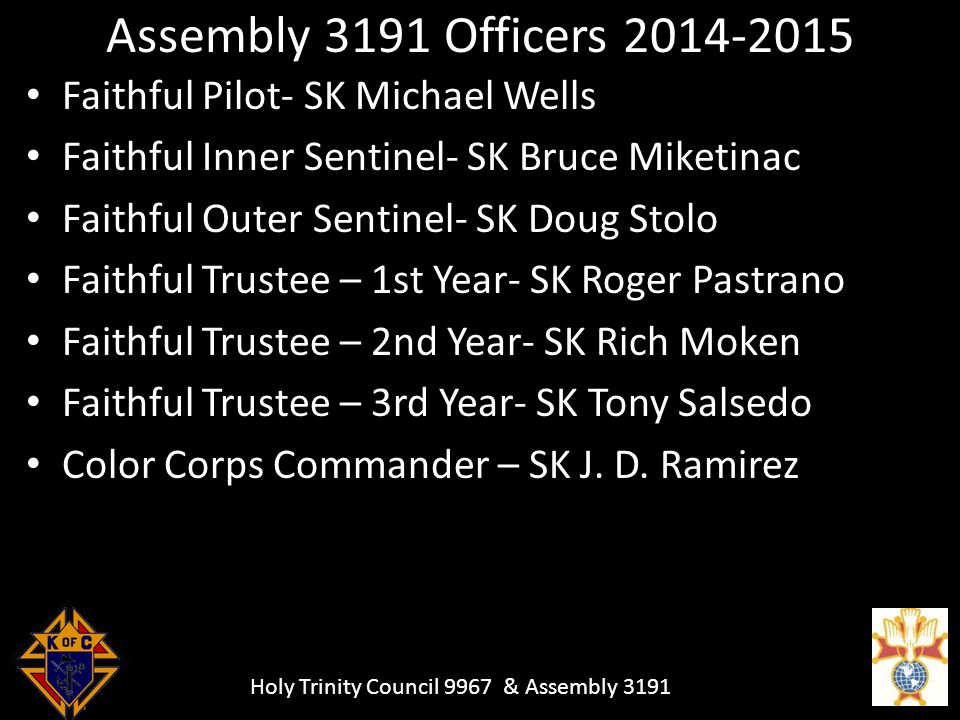 Holy Trinity Council 9967 & Assembly 3191 Assembly 3191 Officers 2014-2015 Faithful Pilot- SK Michael Wells Faithful Inner Sentinel- SK Bruce Miketinac Faithful Outer Sentinel- SK Doug Stolo Faithful Trustee – 1st Year- SK Roger Pastrano Faithful Trustee – 2nd Year- SK Rich Moken Faithful Trustee – 3rd Year- SK Tony Salsedo Color Corps Commander – SK J.