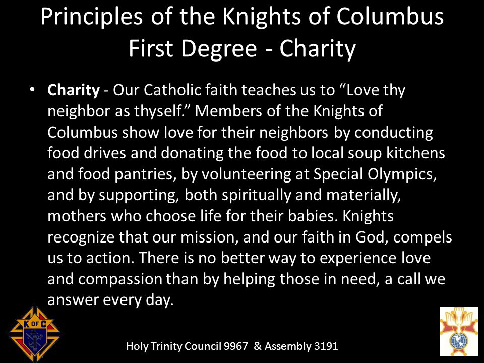 Holy Trinity Council 9967 & Assembly 3191 Principles of the Knights of Columbus First Degree - Charity Charity - Our Catholic faith teaches us to Love thy neighbor as thyself. Members of the Knights of Columbus show love for their neighbors by conducting food drives and donating the food to local soup kitchens and food pantries, by volunteering at Special Olympics, and by supporting, both spiritually and materially, mothers who choose life for their babies.