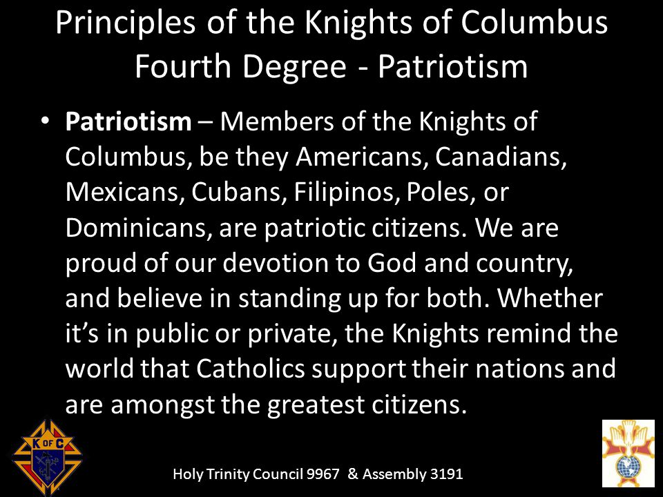 Holy Trinity Council 9967 & Assembly 3191 Principles of the Knights of Columbus Fourth Degree - Patriotism Patriotism – Members of the Knights of Columbus, be they Americans, Canadians, Mexicans, Cubans, Filipinos, Poles, or Dominicans, are patriotic citizens.