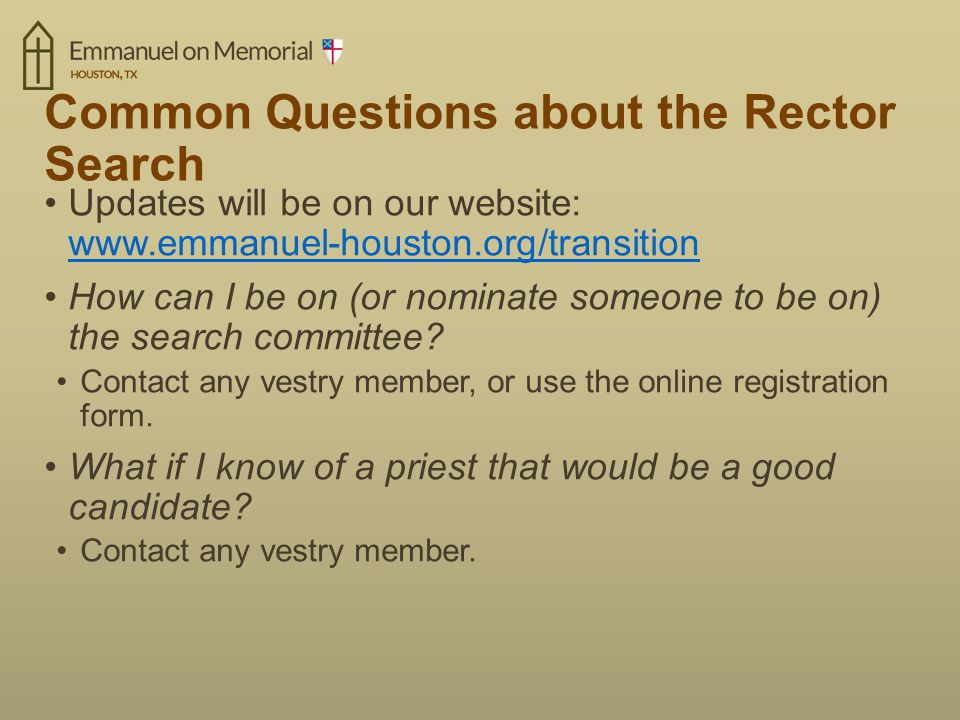 Common Questions about the Rector Search Updates will be on our website: www.emmanuel-houston.org/transition www.emmanuel-houston.org/transition How can I be on (or nominate someone to be on) the search committee.