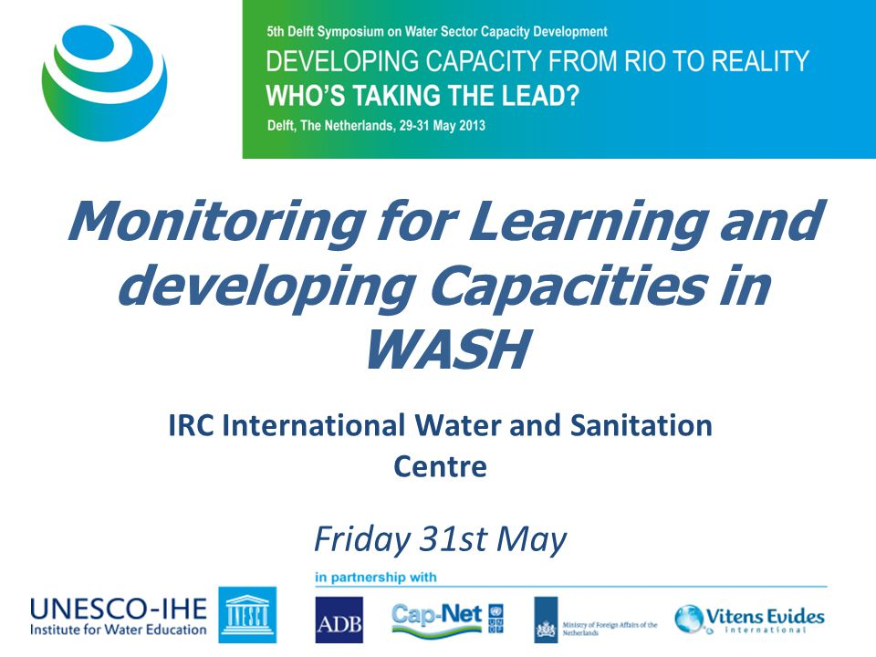 IRC International Water and Sanitation Centre Friday 31st May Monitoring for Learning and developing Capacities in WASH