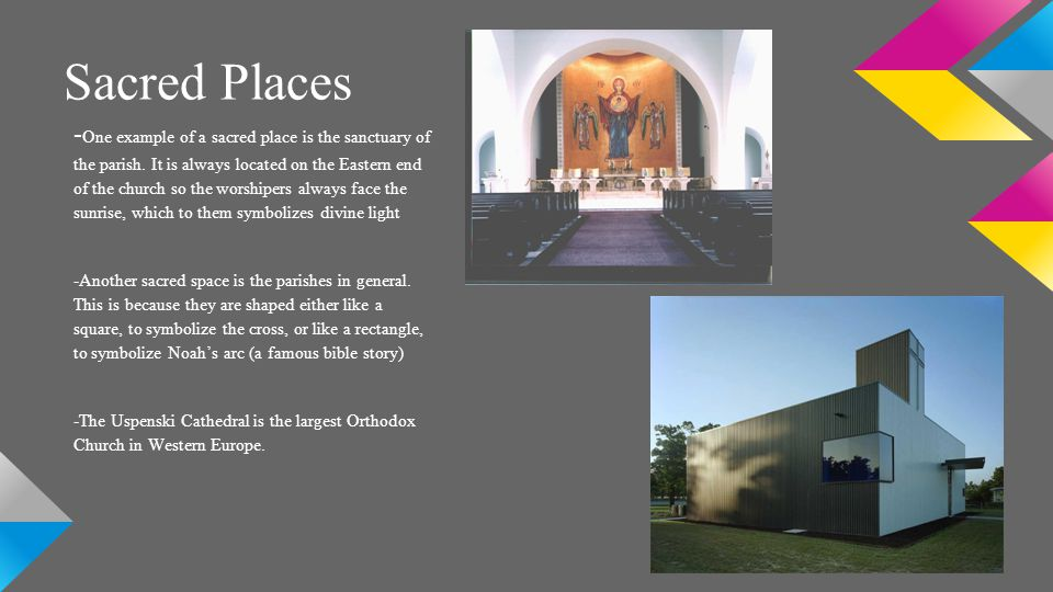 Sacred Places - One example of a sacred place is the sanctuary of the parish. It is always located on the Eastern end of the church so the worshipers