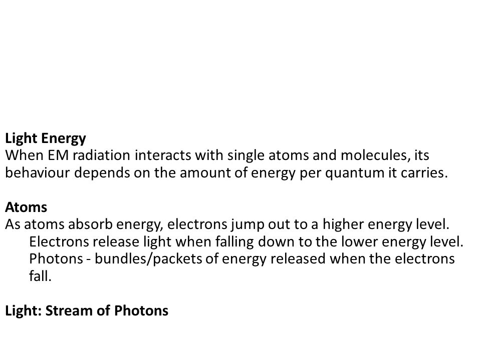 Light Energy When EM radiation interacts with single atoms and molecules, its behaviour depends on the amount of energy per quantum it carries.