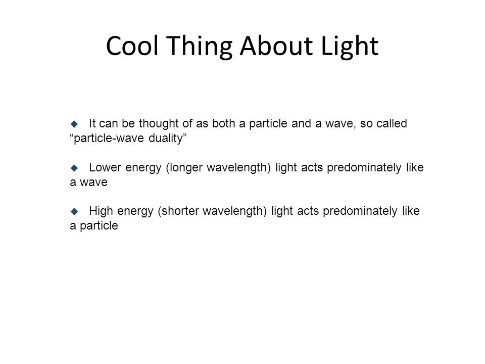 Cool Thing About Light u It can be thought of as both a particle and a wave, so called particle-wave duality u Lower energy (longer wavelength) light acts predominately like a wave u High energy (shorter wavelength) light acts predominately like a particle