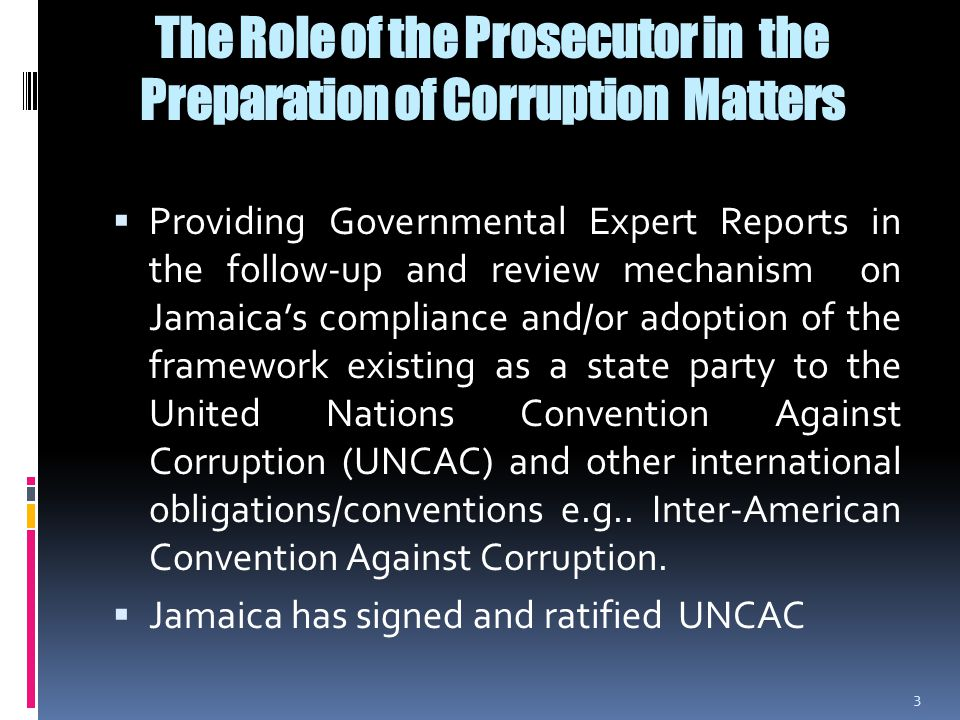 The Role of the Prosecutor in the Preparation of Corruption Matters  To provide guidance to the investigators  To make a determination as to charges to be preferred  To prosecute matters (for breach of the Corruption Prevention Act, breach of the Contractor General Act, Parliament (Integrity of Members) Act.