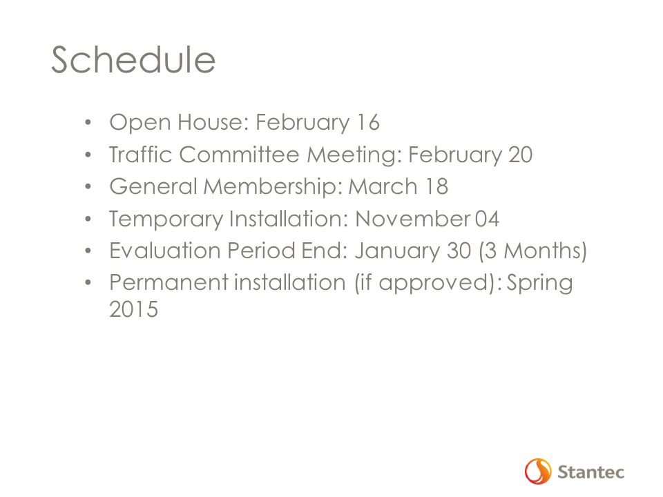 Schedule Open House: February 16 Traffic Committee Meeting: February 20 General Membership: March 18 Temporary Installation: November 04 Evaluation Period End: January 30 (3 Months) Permanent installation (if approved): Spring 2015