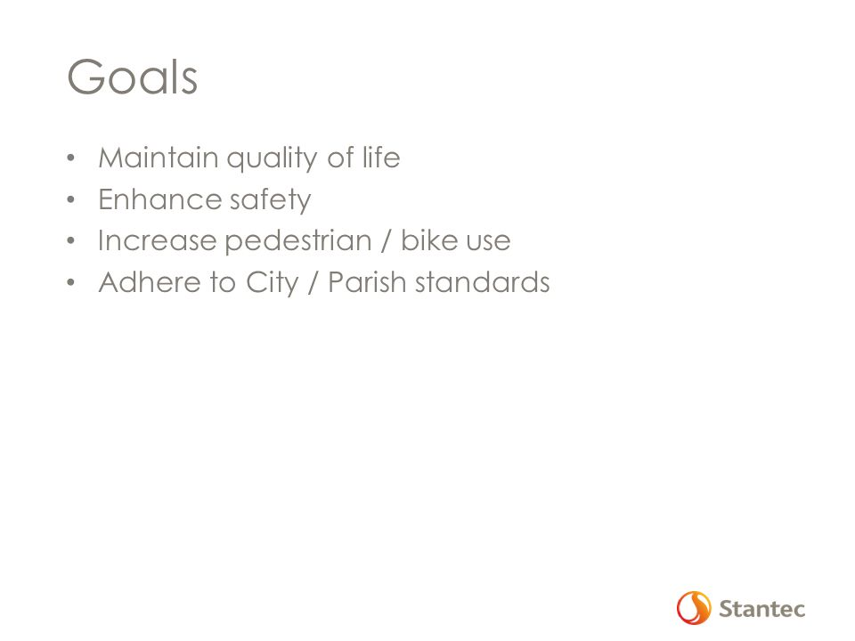 Goals Maintain quality of life Enhance safety Increase pedestrian / bike use Adhere to City / Parish standards