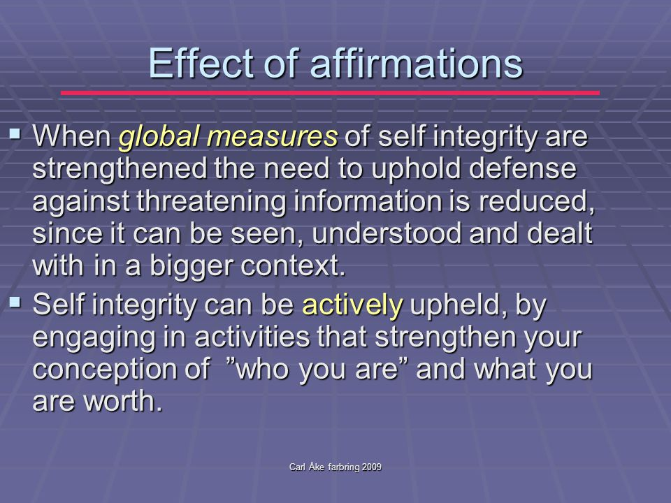 Carl Åke farbring 2009 Effect of affirmations  When global measures of self integrity are strengthened the need to uphold defense against threatening information is reduced, since it can be seen, understood and dealt with in a bigger context.