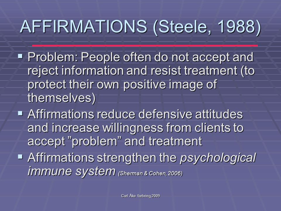 Carl Åke farbring 2009 AFFIRMATIONS (Steele, 1988)  Problem: People often do not accept and reject information and resist treatment (to protect their own positive image of themselves)  Affirmations reduce defensive attitudes and increase willingness from clients to accept problem and treatment  Affirmations strengthen the psychological immune system (Sherman & Cohen, 2006)