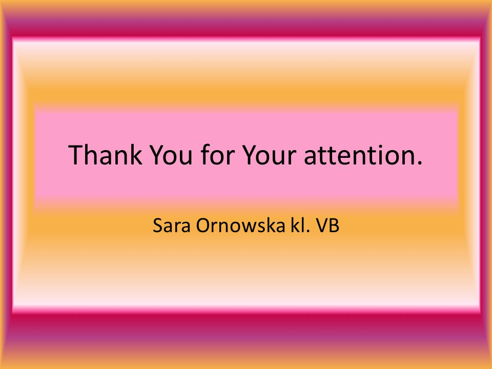 Thank You for Your attention. Sara Ornowska kl. VB