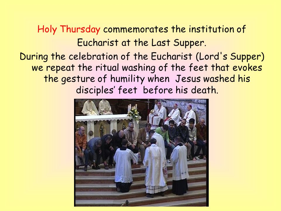 Holy Thursday commemorates the institution of Eucharist at the Last Supper.