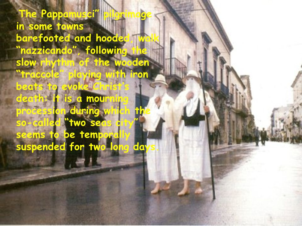 The Pappamusci pilgrimage in some towns barefooted and hooded, walk nazzicando , following the slow rhythm of the wooden traccole playing with iron beats to evoke Christ's death: it is a mourning procession during which the so-called two seas city seems to be temporally suspended for two long days.