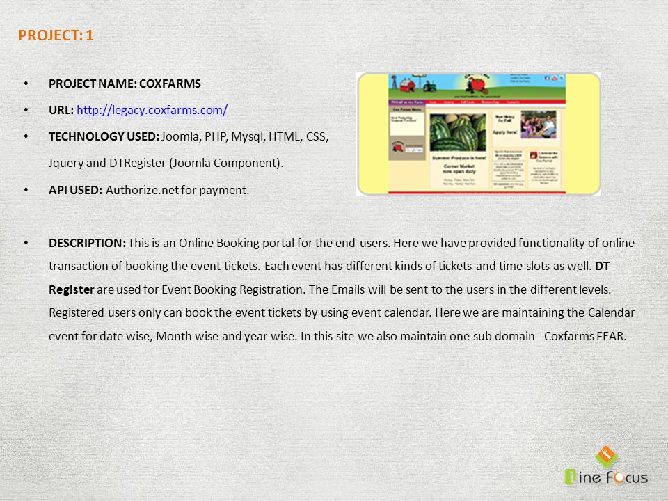 PROJECT: 1 PROJECT NAME: COXFARMS URL: http://legacy.coxfarms.com/http://legacy.coxfarms.com/ TECHNOLOGY USED: Joomla, PHP, Mysql, HTML, CSS, Jquery and DTRegister (Joomla Component).