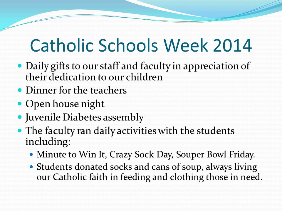 Catholic Schools Week 2014 Daily gifts to our staff and faculty in appreciation of their dedication to our children Dinner for the teachers Open house night Juvenile Diabetes assembly The faculty ran daily activities with the students including: Minute to Win It, Crazy Sock Day, Souper Bowl Friday.