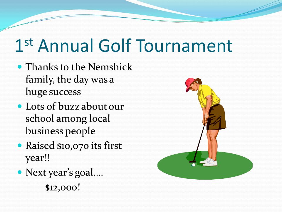 1 st Annual Golf Tournament Thanks to the Nemshick family, the day was a huge success Lots of buzz about our school among local business people Raised $10,070 its first year!.
