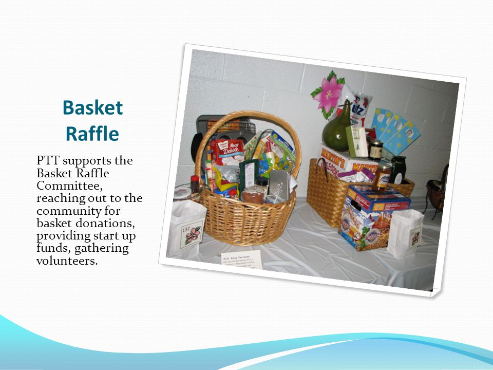 Basket Raffle PTT supports the Basket Raffle Committee, reaching out to the community for basket donations, providing start up funds, gathering volunteers.