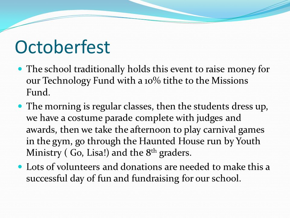 Octoberfest The school traditionally holds this event to raise money for our Technology Fund with a 10% tithe to the Missions Fund.