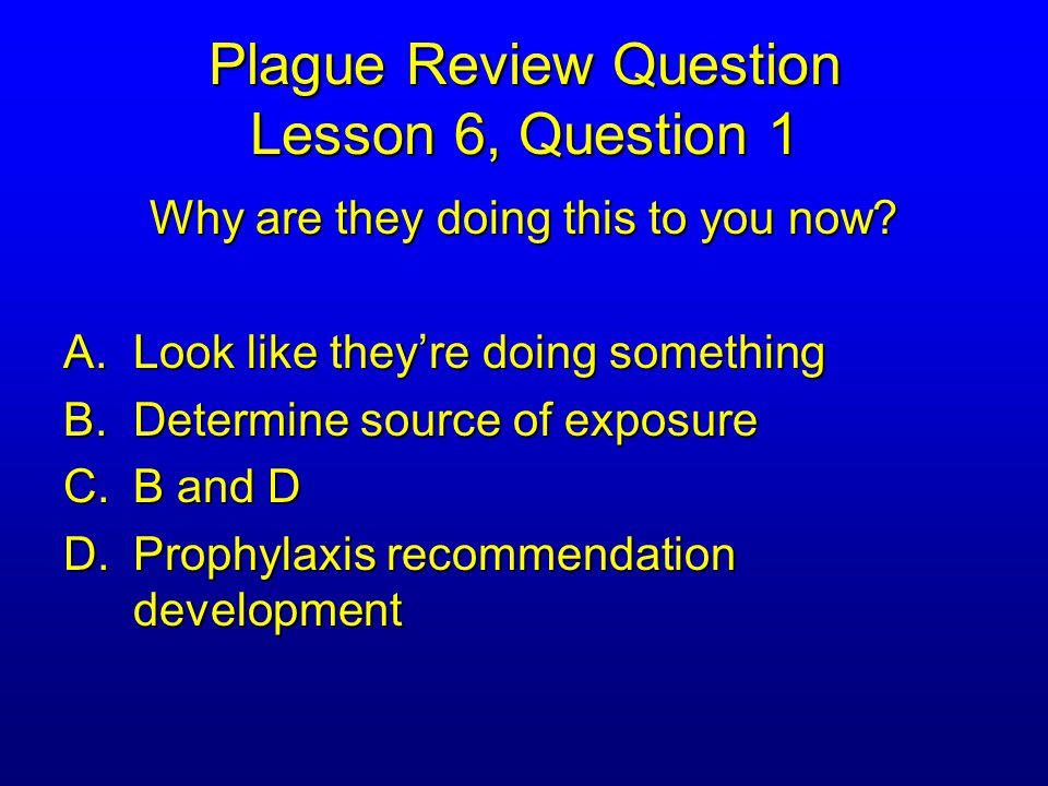 Plague Review Question Lesson 6, Question 1 Why are they doing this to you now.