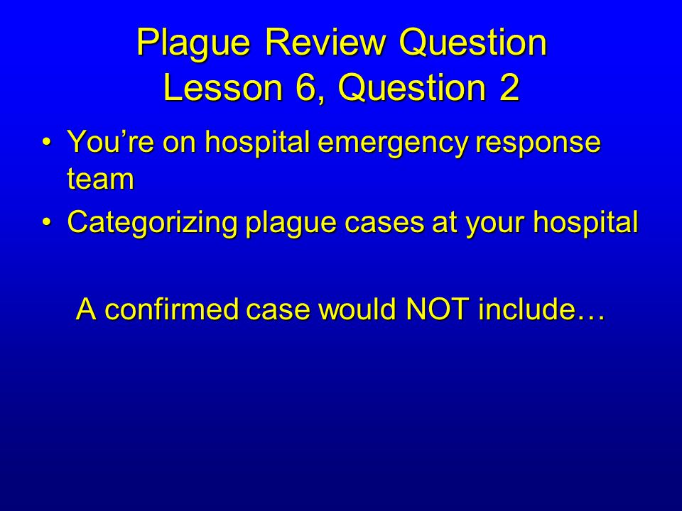 Plague Review Question Lesson 6, Question 2 A confirmed case would NOT include… A.Confirmed isolation of Y.